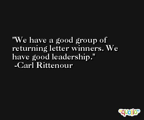 We have a good group of returning letter winners. We have good leadership. -Carl Rittenour