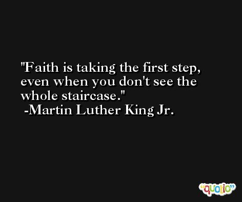 Faith is taking the first step, even when you don't see the whole staircase. -Martin Luther King Jr.