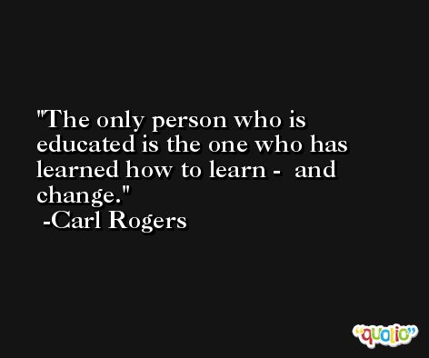The only person who is educated is the one who has learned how to learn -  and change. -Carl Rogers