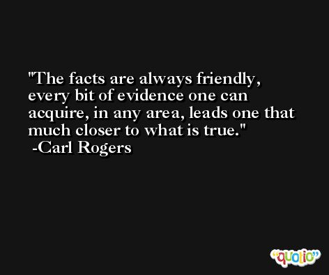 The facts are always friendly, every bit of evidence one can acquire, in any area, leads one that much closer to what is true. -Carl Rogers