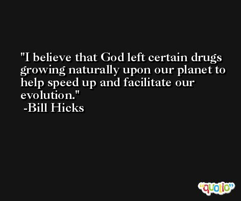 I believe that God left certain drugs growing naturally upon our planet to help speed up and facilitate our evolution. -Bill Hicks