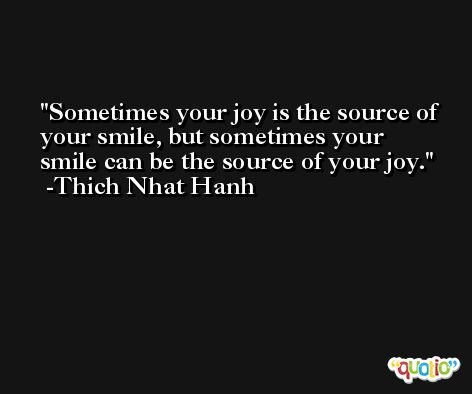 Sometimes your joy is the source of your smile, but sometimes your smile can be the source of your joy. -Thich Nhat Hanh