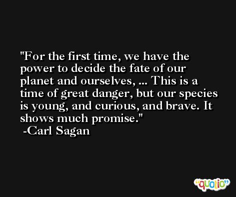 For the first time, we have the power to decide the fate of our planet and ourselves, ... This is a time of great danger, but our species is young, and curious, and brave. It shows much promise. -Carl Sagan