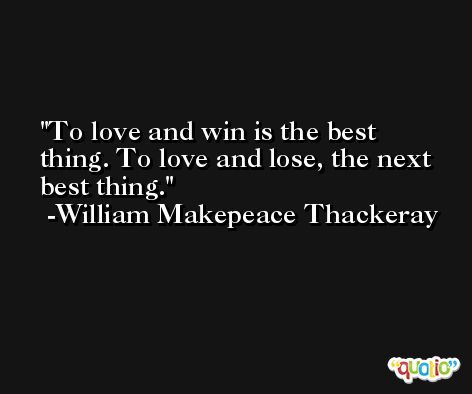 To love and win is the best thing. To love and lose, the next best thing. -William Makepeace Thackeray