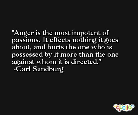 Anger is the most impotent of passions. It effects nothing it goes about, and hurts the one who is possessed by it more than the one against whom it is directed. -Carl Sandburg