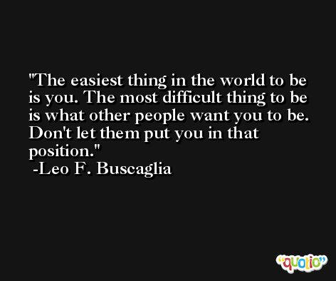 The easiest thing in the world to be is you. The most difficult thing to be is what other people want you to be. Don't let them put you in that position. -Leo F. Buscaglia
