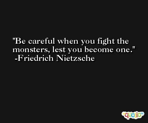 Be careful when you fight the monsters, lest you become one. -Friedrich Nietzsche