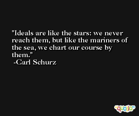 Ideals are like the stars: we never reach them, but like the mariners of the sea, we chart our course by them. -Carl Schurz