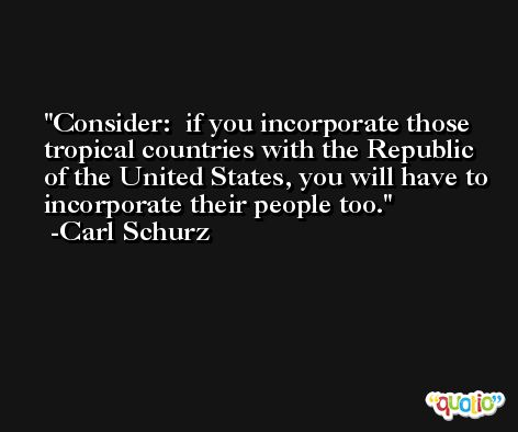 Consider:  if you incorporate those tropical countries with the Republic of the United States, you will have to incorporate their people too. -Carl Schurz