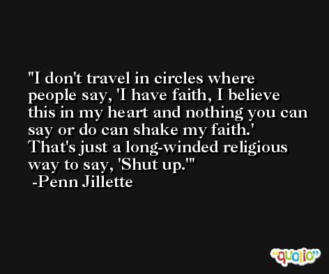I don't travel in circles where people say, 'I have faith, I believe this in my heart and nothing you can say or do can shake my faith.' That's just a long-winded religious way to say, 'Shut up.' -Penn Jillette