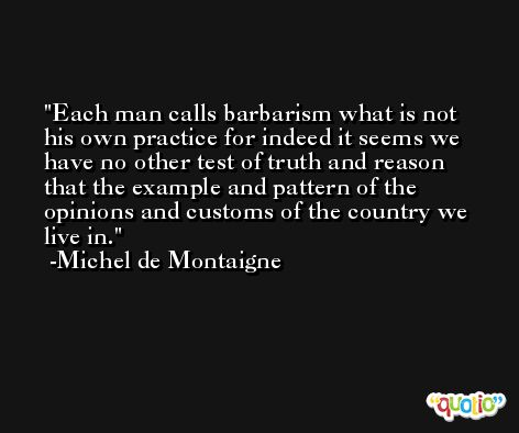 Each man calls barbarism what is not his own practice for indeed it seems we have no other test of truth and reason that the example and pattern of the opinions and customs of the country we live in. -Michel de Montaigne