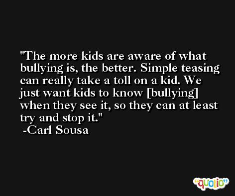 The more kids are aware of what bullying is, the better. Simple teasing can really take a toll on a kid. We just want kids to know [bullying] when they see it, so they can at least try and stop it. -Carl Sousa