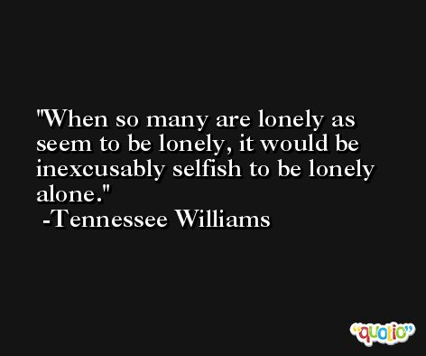 When so many are lonely as seem to be lonely, it would be inexcusably selfish to be lonely alone. -Tennessee Williams