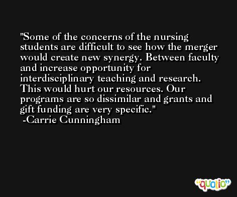 Some of the concerns of the nursing students are difficult to see how the merger would create new synergy. Between faculty and increase opportunity for interdisciplinary teaching and research. This would hurt our resources. Our programs are so dissimilar and grants and gift funding are very specific. -Carrie Cunningham
