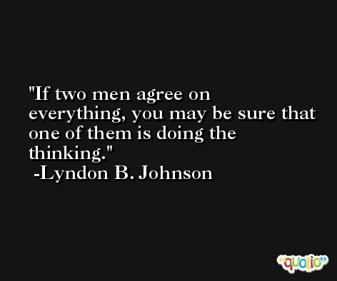 If two men agree on everything, you may be sure that one of them is doing the thinking. -Lyndon B. Johnson