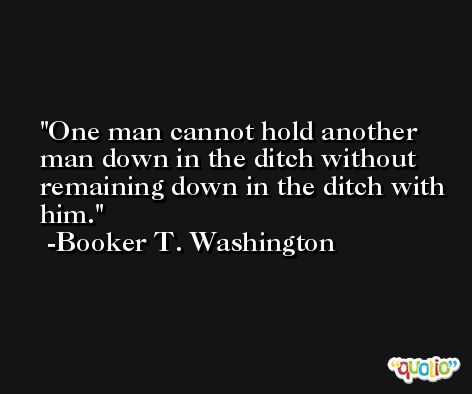 One man cannot hold another man down in the ditch without remaining down in the ditch with him. -Booker T. Washington