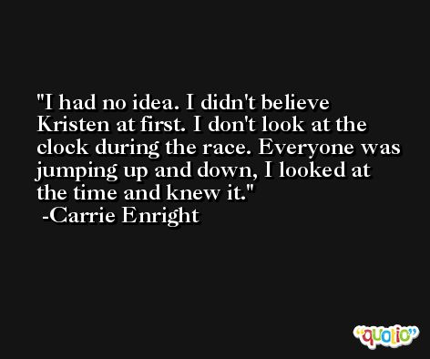 I had no idea. I didn't believe Kristen at first. I don't look at the clock during the race. Everyone was jumping up and down, I looked at the time and knew it. -Carrie Enright