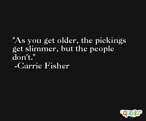 As you get older, the pickings get slimmer, but the people don't. -Carrie Fisher