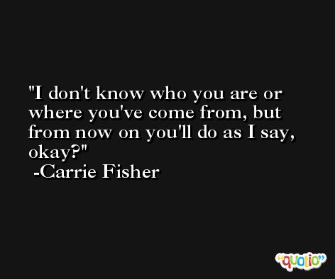 I don't know who you are or where you've come from, but from now on you'll do as I say, okay? -Carrie Fisher