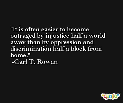It is often easier to become outraged by injustice half a world away than by oppression and discrimination half a block from home. -Carl T. Rowan