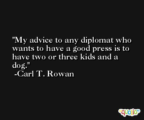 My advice to any diplomat who wants to have a good press is to have two or three kids and a dog. -Carl T. Rowan