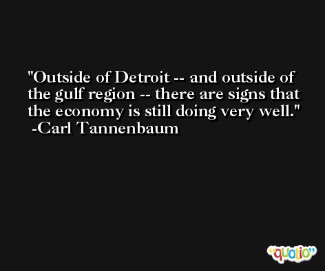 Outside of Detroit -- and outside of the gulf region -- there are signs that the economy is still doing very well. -Carl Tannenbaum
