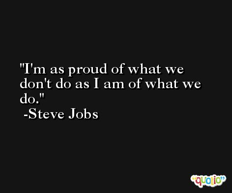 I'm as proud of what we don't do as I am of what we do. -Steve Jobs