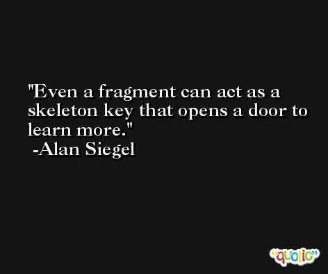 Even a fragment can act as a skeleton key that opens a door to learn more. -Alan Siegel