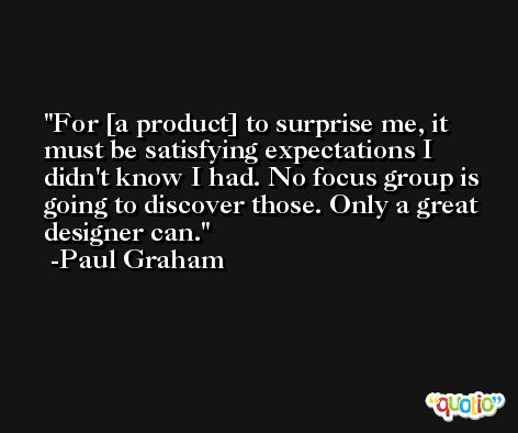 For [a product] to surprise me, it must be satisfying expectations I didn't know I had. No focus group is going to discover those. Only a great designer can. -Paul Graham