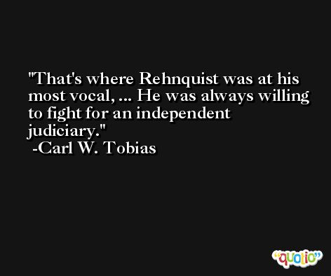 That's where Rehnquist was at his most vocal, ... He was always willing to fight for an independent judiciary. -Carl W. Tobias