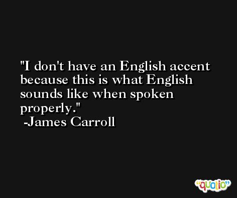I don't have an English accent because this is what English sounds like when spoken properly. -James Carroll