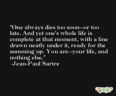 One always dies too soon--or too late. And yet one's whole life is complete at that moment, with a line drawn neatly under it, ready for the summing up. You are--your life, and nothing else. -Jean-Paul Sartre