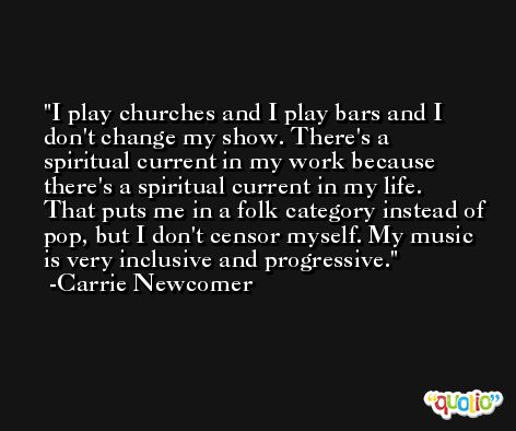 I play churches and I play bars and I don't change my show. There's a spiritual current in my work because there's a spiritual current in my life. That puts me in a folk category instead of pop, but I don't censor myself. My music is very inclusive and progressive. -Carrie Newcomer