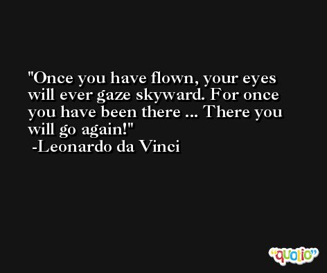 Once you have flown, your eyes will ever gaze skyward. For once you have been there ... There you will go again! -Leonardo da Vinci