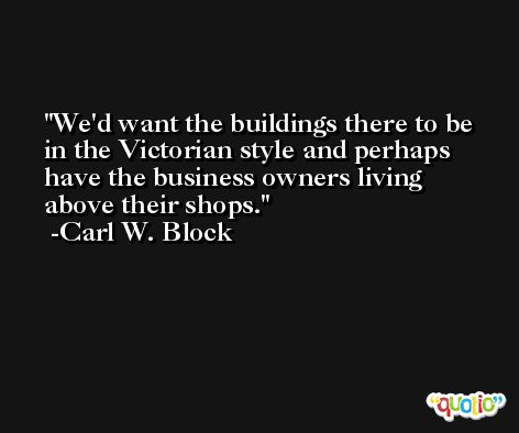 We'd want the buildings there to be in the Victorian style and perhaps have the business owners living above their shops. -Carl W. Block