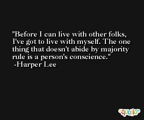 Before I can live with other folks, I've got to live with myself. The one thing that doesn't abide by majority rule is a person's conscience. -Harper Lee