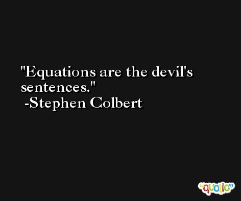 Equations are the devil's sentences. -Stephen Colbert