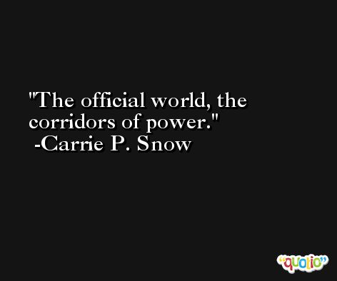 The official world, the corridors of power. -Carrie P. Snow