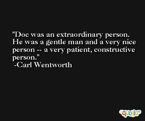 Doc was an extraordinary person. He was a gentle man and a very nice person -- a very patient, constructive person. -Carl Wentworth