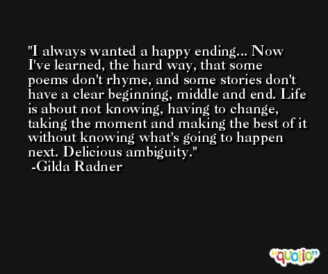 I always wanted a happy ending... Now I've learned, the hard way, that some poems don't rhyme, and some stories don't have a clear beginning, middle and end. Life is about not knowing, having to change, taking the moment and making the best of it without knowing what's going to happen next. Delicious ambiguity. -Gilda Radner