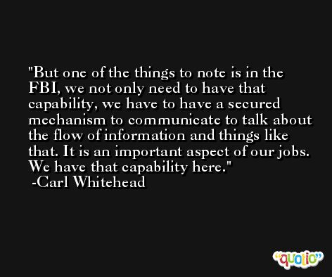 But one of the things to note is in the FBI, we not only need to have that capability, we have to have a secured mechanism to communicate to talk about the flow of information and things like that. It is an important aspect of our jobs. We have that capability here. -Carl Whitehead