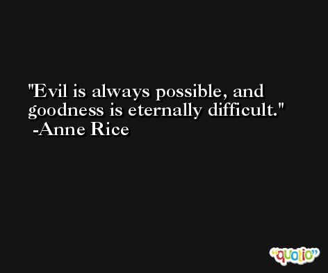 Evil is always possible, and goodness is eternally difficult. -Anne Rice