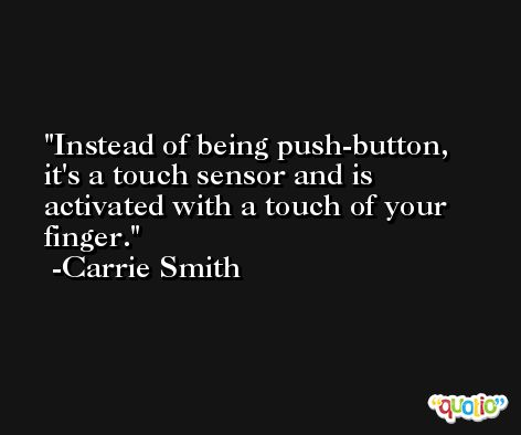 Instead of being push-button, it's a touch sensor and is activated with a touch of your finger. -Carrie Smith