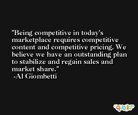 Being competitive in today's marketplace requires competitive content and competitive pricing. We believe we have an outstanding plan to stabilize and regain sales and market share. -Al Giombetti