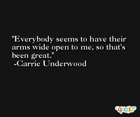 Everybody seems to have their arms wide open to me, so that's been great. -Carrie Underwood