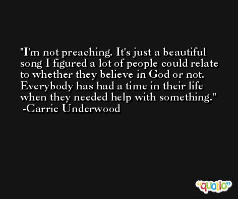 I'm not preaching. It's just a beautiful song I figured a lot of people could relate to whether they believe in God or not. Everybody has had a time in their life when they needed help with something. -Carrie Underwood