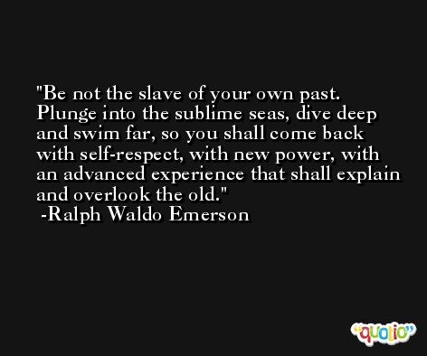 Be not the slave of your own past. Plunge into the sublime seas, dive deep and swim far, so you shall come back with self-respect, with new power, with an advanced experience that shall explain and overlook the old. -Ralph Waldo Emerson