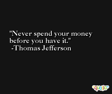 Never spend your money before you have it. -Thomas Jefferson