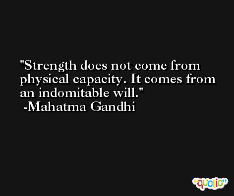 Strength does not come from physical capacity. It comes from an indomitable will. -Mahatma Gandhi