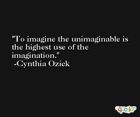 To imagine the unimaginable is the highest use of the imagination. -Cynthia Ozick